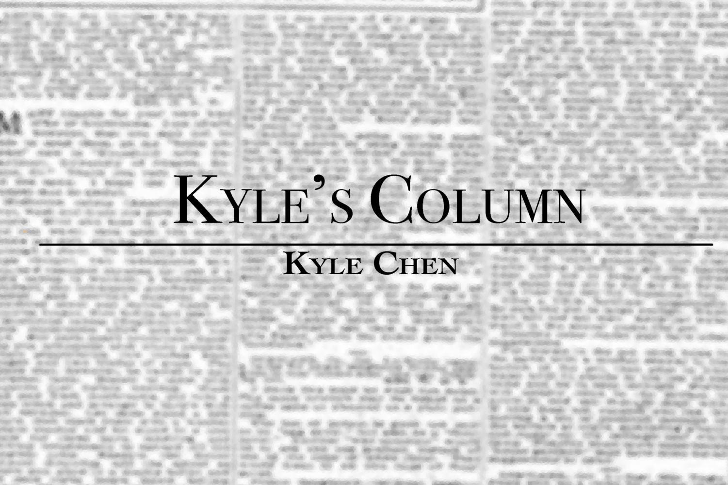 In the latest installment of Kyle's Column, Opinions Editor Kyle Chen begins